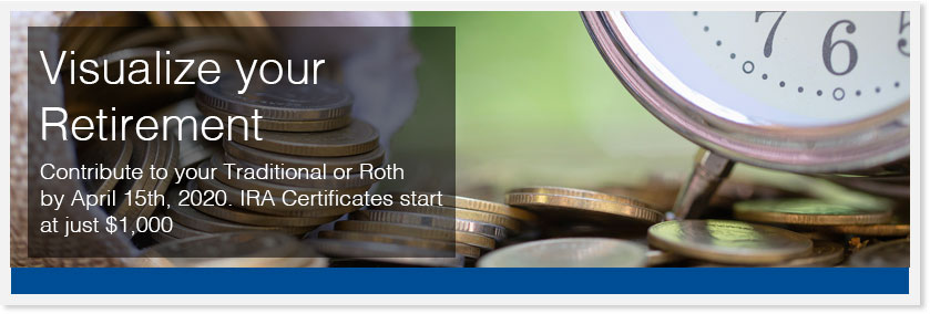 Visualize your Retirement – Contribute to your Traditional or Roth by April 15th, 2020. IRA Certificates start at just $1,000